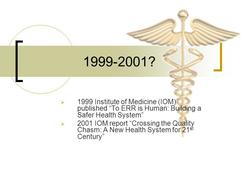 """1999-2001?  1999 Institute of Medicine (IOM) published """"To ERR is Human: Building a Safer Health System""""  2001 IOM report """"Crossing the Quality Chas"""