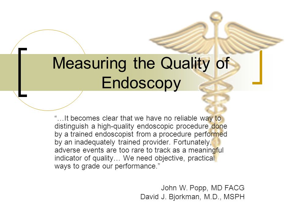 Measuring the Quality of Endoscopy …It becomes clear that we have no reliable way to distinguish a high-quality endoscopic procedure done by a trained endoscopist from a procedure performed by an inadequately trained provider.