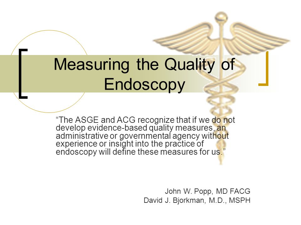 Measuring the Quality of Endoscopy The ASGE and ACG recognize that if we do not develop evidence-based quality measures, an administrative or governmental agency without experience or insight into the practice of endoscopy will define these measures for us. John W.
