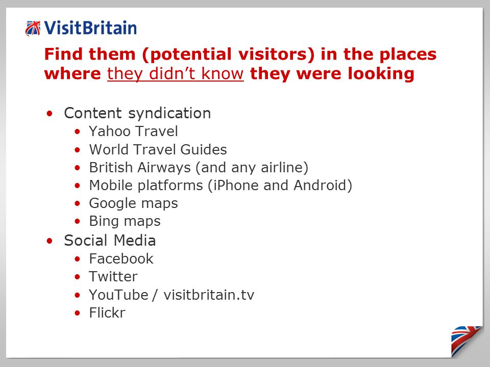 Content syndication Yahoo Travel World Travel Guides British Airways (and any airline) Mobile platforms (iPhone and Android) Google maps Bing maps Social Media Facebook Twitter YouTube / visitbritain.tv Flickr