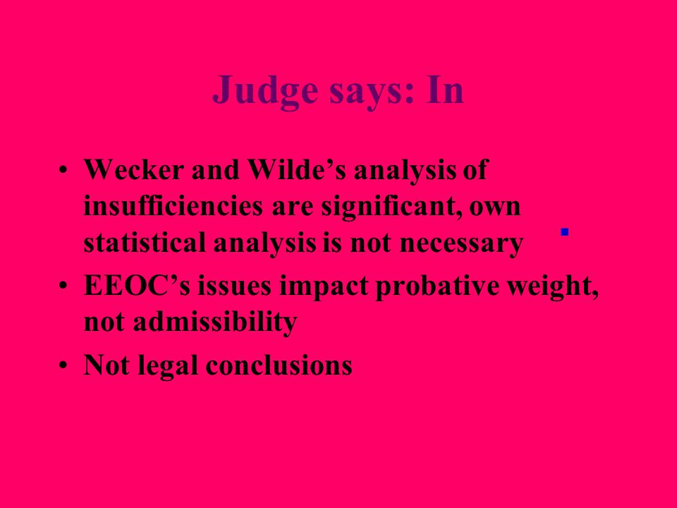 Judge says: In Wecker and Wilde's analysis of insufficiencies are significant, own statistical analysis is not necessary EEOC's issues impact probative weight, not admissibility Not legal conclusions