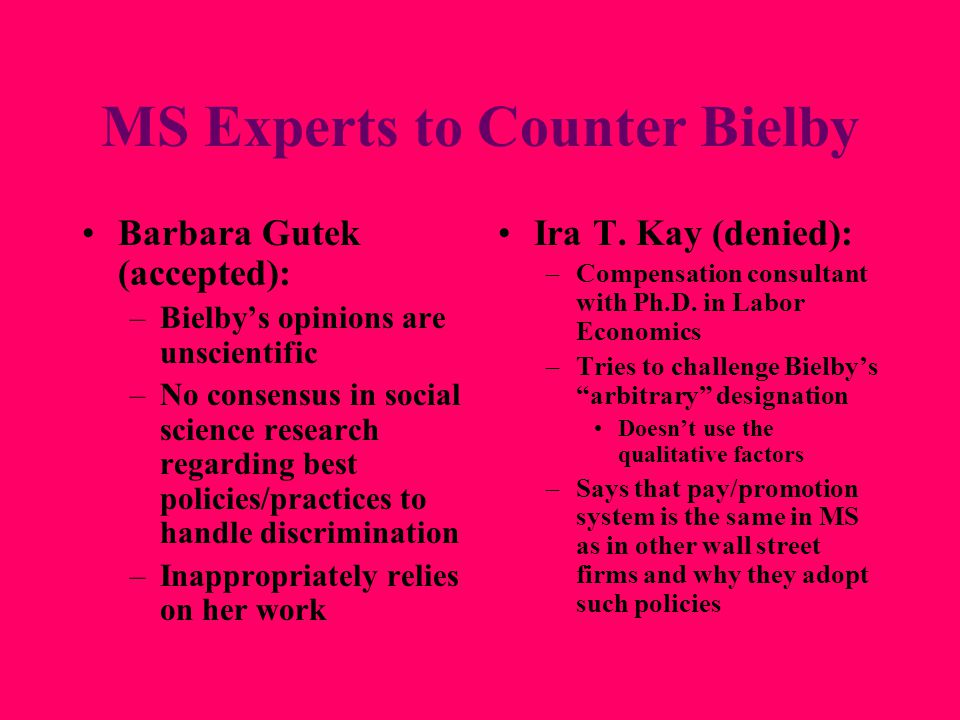 MS Experts to Counter Bielby Barbara Gutek (accepted): –Bielby's opinions are unscientific –No consensus in social science research regarding best policies/practices to handle discrimination –Inappropriately relies on her work Ira T.