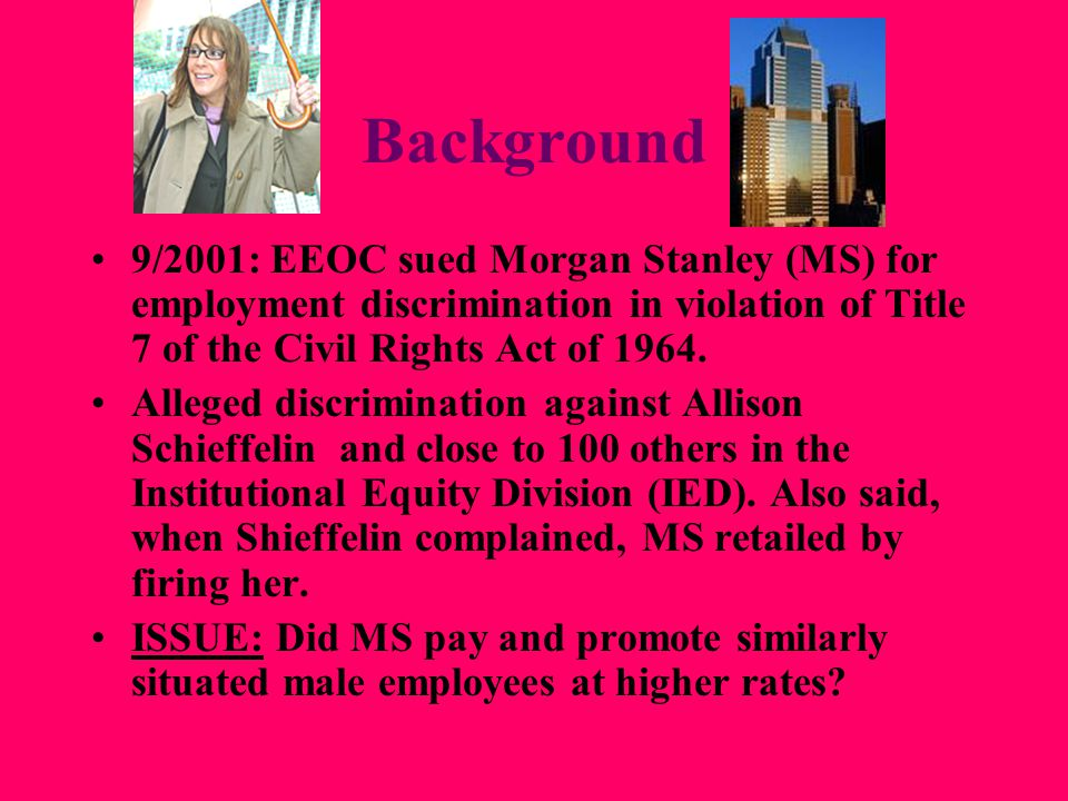 Background 9/2001: EEOC sued Morgan Stanley (MS) for employment discrimination in violation of Title 7 of the Civil Rights Act of 1964.