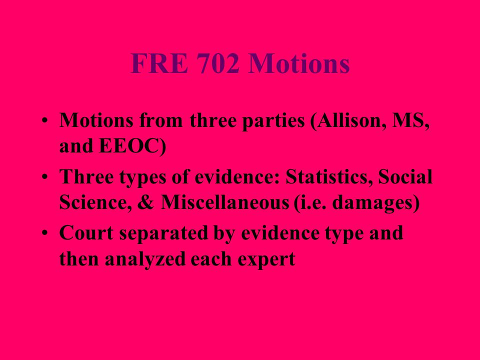 FRE 702 Motions Motions from three parties (Allison, MS, and EEOC) Three types of evidence: Statistics, Social Science, & Miscellaneous (i.e. damages)