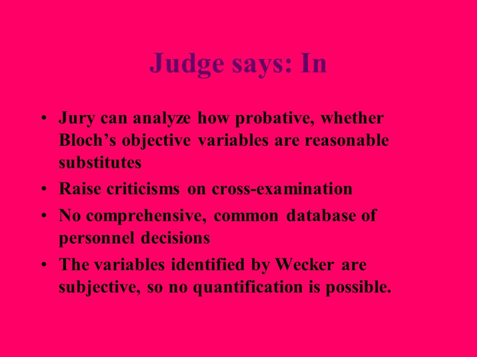 Wecker (MS) to counter Bloch Morgan Stanley says: –Bloch made wrong inference (disparity due to gender) from data Failed to consider job function & performance Failed to find meaningful substitute measures EEOC says: –He didn't do own full analysis—easier to poke holes –Used two small sample groups within IED.