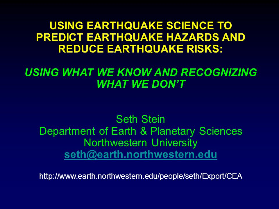 USING EARTHQUAKE SCIENCE TO PREDICT EARTHQUAKE HAZARDS AND REDUCE EARTHQUAKE RISKS: USING WHAT WE KNOW AND RECOGNIZING WHAT WE DON'T Seth Stein Department of Earth & Planetary Sciences Northwestern University seth@earth.northwestern.edu http://www.earth.northwestern.edu/people/seth/Export/CEA