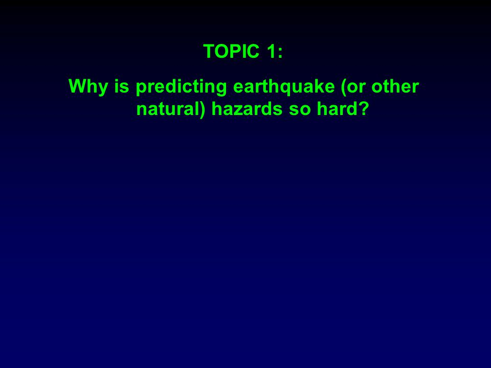 TOPIC 1: Why is predicting earthquake (or other natural) hazards so hard