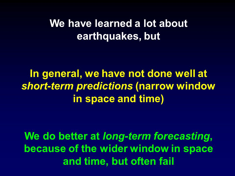 We have learned a lot about earthquakes, but In general, we have not done well at short-term predictions (narrow window in space and time) We do better at long-term forecasting, because of the wider window in space and time, but often fail