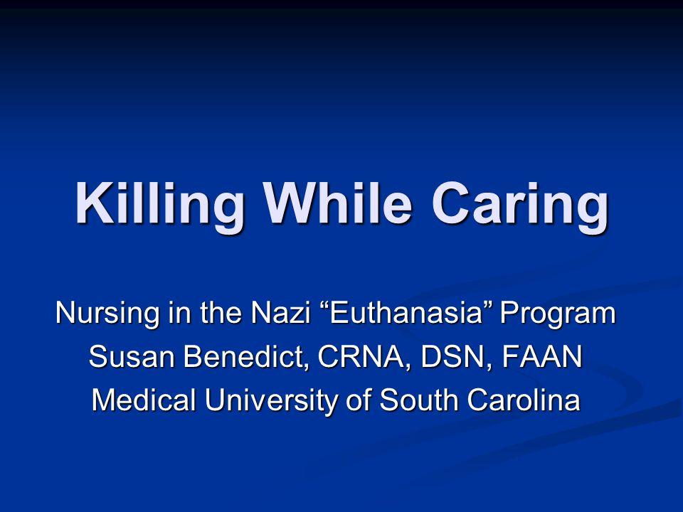 "Killing While Caring Nursing in the Nazi ""Euthanasia"" Program Susan Benedict, CRNA, DSN, FAAN Medical University of South Carolina"