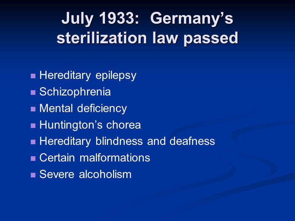 July 1933: Germany's sterilization law passed Hereditary epilepsy Schizophrenia Mental deficiency Huntington's chorea Hereditary blindness and deafnes