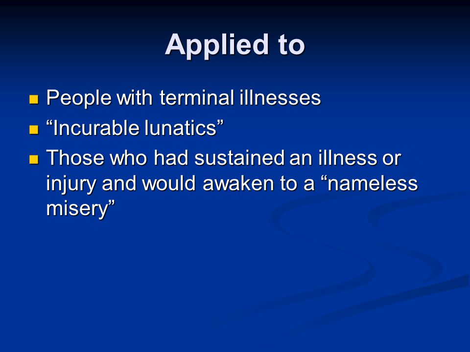 """Applied to People with terminal illnesses People with terminal illnesses """"Incurable lunatics"""" """"Incurable lunatics"""" Those who had sustained an illness"""