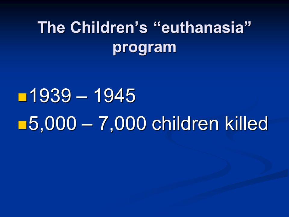 """The Children's """"euthanasia"""" program 1939 – 1945 1939 – 1945 5,000 – 7,000 children killed 5,000 – 7,000 children killed"""