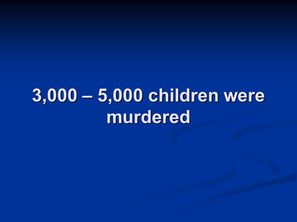 3,000 – 5,000 children were murdered