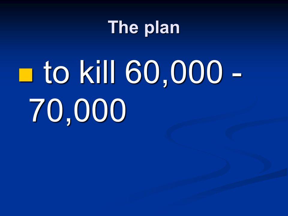The plan to kill 60,000 - 70,000 to kill 60,000 - 70,000