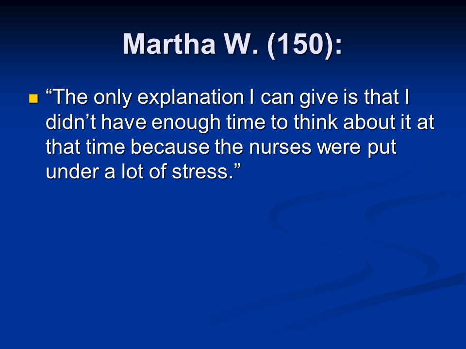 """Martha W. (150): """"The only explanation I can give is that I didn't have enough time to think about it at that time because the nurses were put under a"""