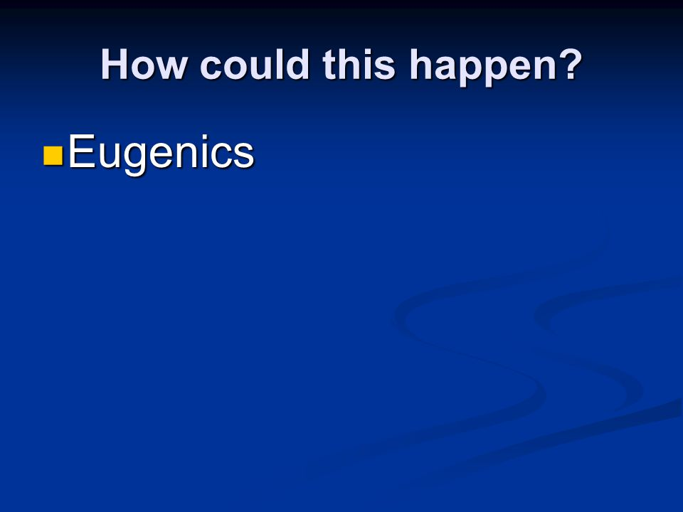 How could this happen? Eugenics Eugenics