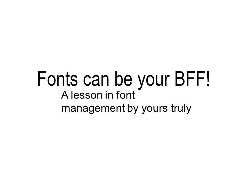 Fonts can be your BFF! A lesson in font management by yours truly