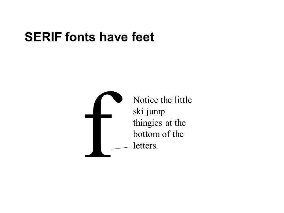SERIF fonts have feet f Notice the little ski jump thingies at the bottom of the letters.