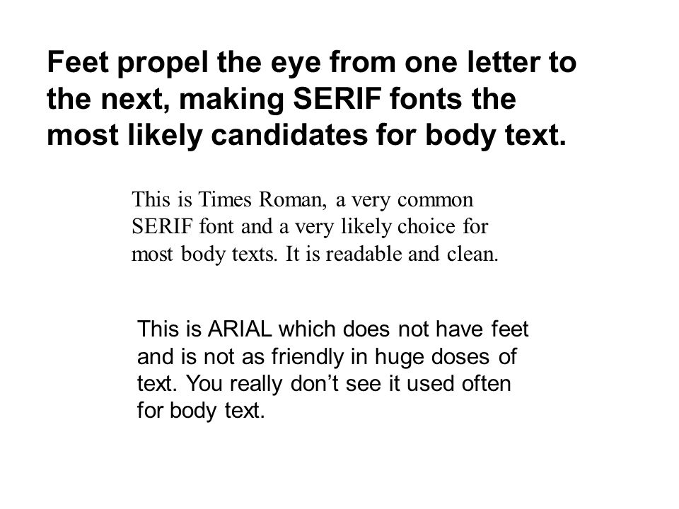 Feet propel the eye from one letter to the next, making SERIF fonts the most likely candidates for body text.