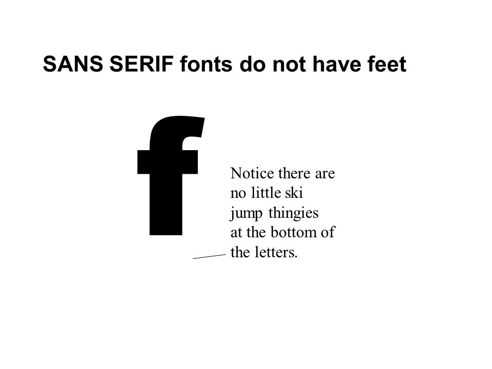 SANS SERIF fonts do not have feet f Notice there are no little ski jump thingies at the bottom of the letters.