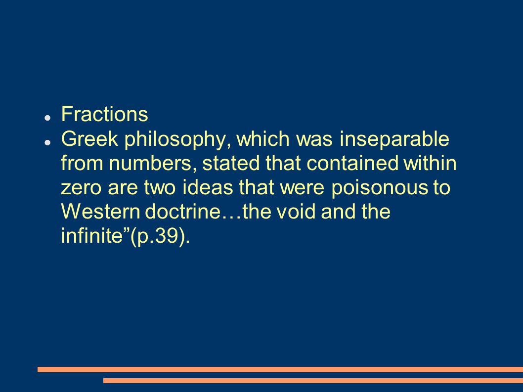 Fractions Greek philosophy, which was inseparable from numbers, stated that contained within zero are two ideas that were poisonous to Western doctrine…the void and the infinite (p.39).