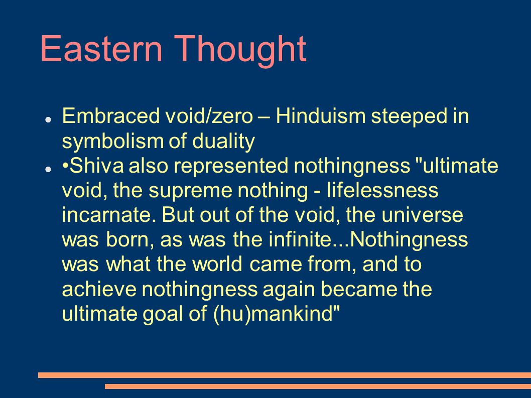 Eastern Thought Embraced void/zero – Hinduism steeped in symbolism of duality Shiva also represented nothingness ultimate void, the supreme nothing - lifelessness incarnate.