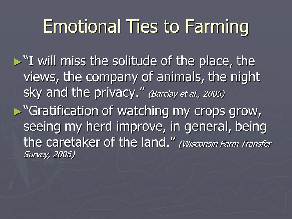 Emotional Ties to Farming ► I will miss the solitude of the place, the views, the company of animals, the night sky and the privacy. (Barclay et al., 2005) ► Gratification of watching my crops grow, seeing my herd improve, in general, being the caretaker of the land. (Wisconsin Farm Transfer Survey, 2006)