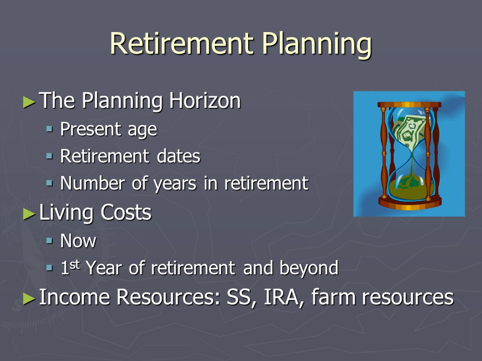 Retirement Planning ► The Planning Horizon  Present age  Retirement dates  Number of years in retirement ► Living Costs  Now  1 st Year of retirement and beyond ► Income Resources: SS, IRA, farm resources
