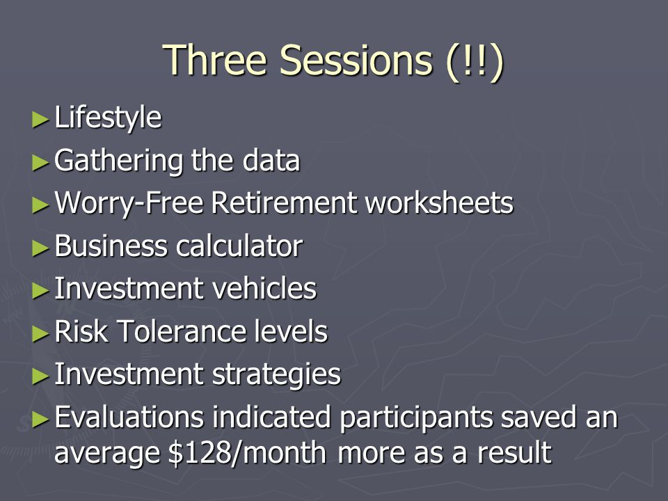 Three Sessions (!!) ► Lifestyle ► Gathering the data ► Worry-Free Retirement worksheets ► Business calculator ► Investment vehicles ► Risk Tolerance levels ► Investment strategies ► Evaluations indicated participants saved an average $128/month more as a result