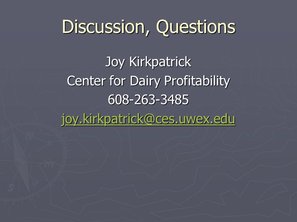 Discussion, Questions Joy Kirkpatrick Center for Dairy Profitability 608-263-3485 joy.kirkpatrick@ces.uwex.edu oy.kirkpatrick@ces.uwex.edu