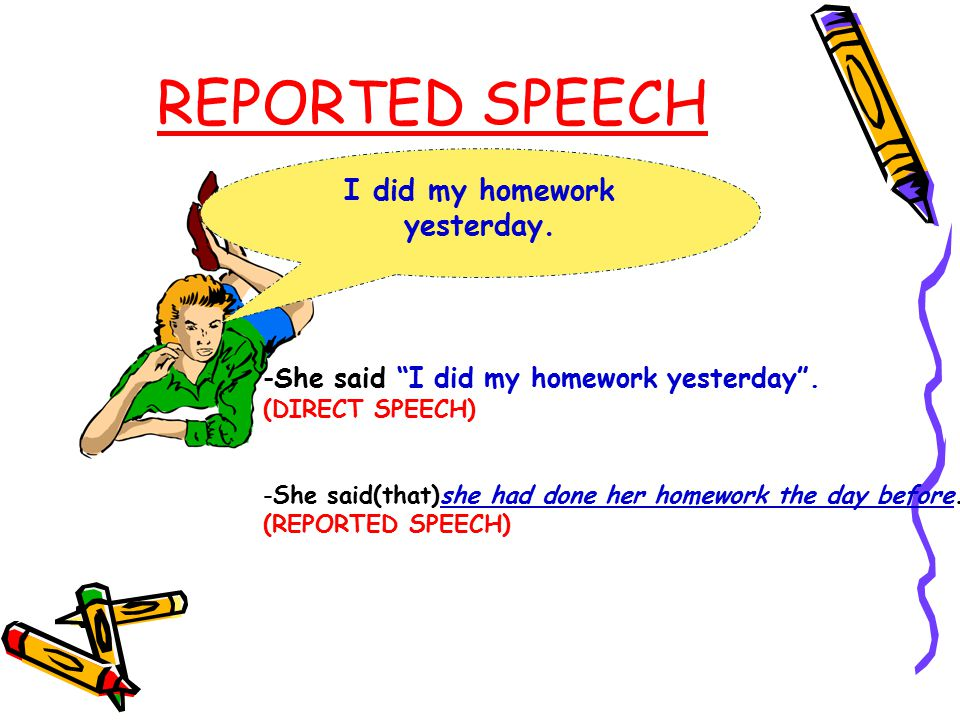 REPORTED SPEECH I did my homework yesterday.-She said I did my homework yesterday .