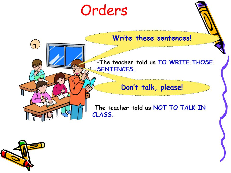 Orders Write these sentences! Don't talk, please! -The teacher told us TO WRITE THOSE SENTENCES. -The teacher told us NOT TO TALK IN CLASS.