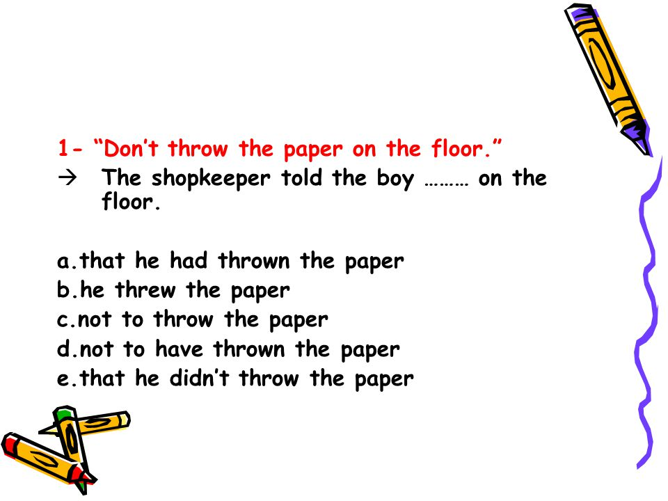 1- Don't throw the paper on the floor.  The shopkeeper told the boy ……… on the floor.