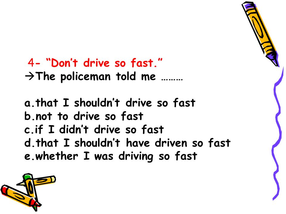 4- Don't drive so fast.  The policeman told me ……… a.that I shouldn't drive so fast b.not to drive so fast c.if I didn't drive so fast d.that I shouldn't have driven so fast e.whether I was driving so fast