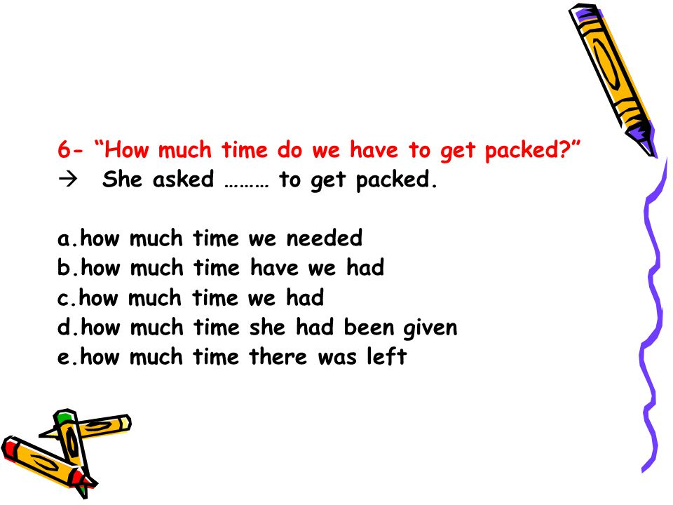 6- How much time do we have to get packed?  She asked ……… to get packed.