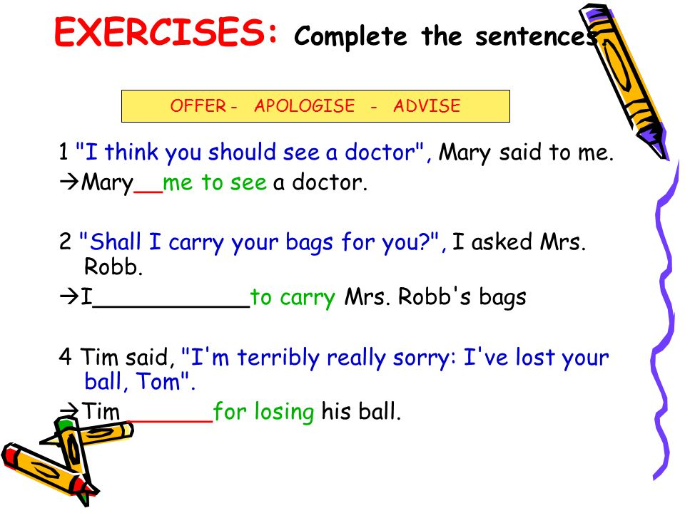 EXERCISES: Complete the sentences.1 I think you should see a doctor , Mary said to me.