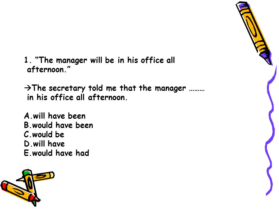 """1. """"The manager will be in his office all afternoon.""""  The secretary told me that the manager ……… in his office all afternoon. A.will have been B.wou"""