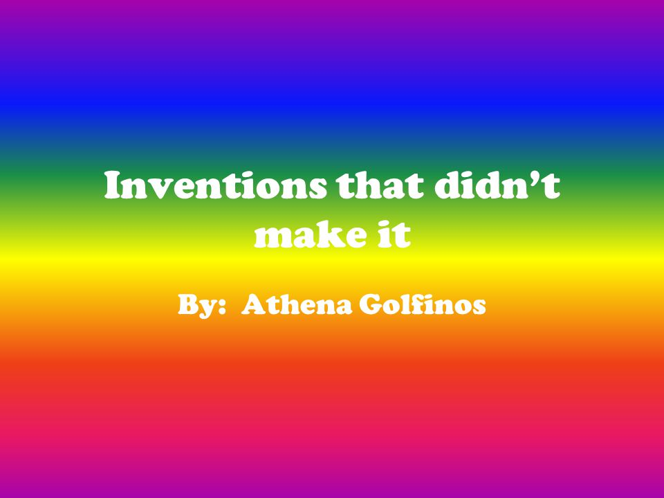 Inventions that didn't make it By: Athena Golfinos