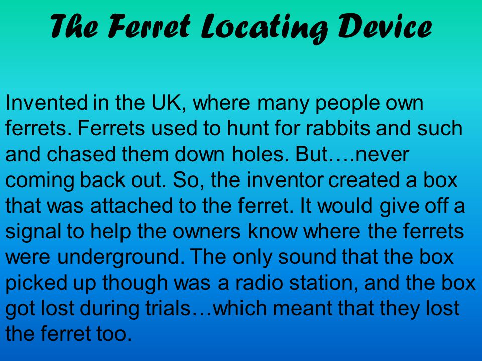 The Ferret Locating Device Invented in the UK, where many people own ferrets. Ferrets used to hunt for rabbits and such and chased them down holes. Bu