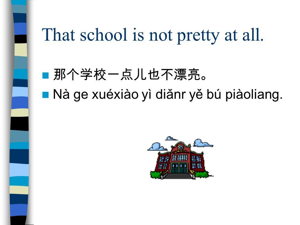 That school is not pretty at all. 那个学校一点儿也不漂亮。 Nà ge xuéxiào yì diǎnr yě bú piàoliang.