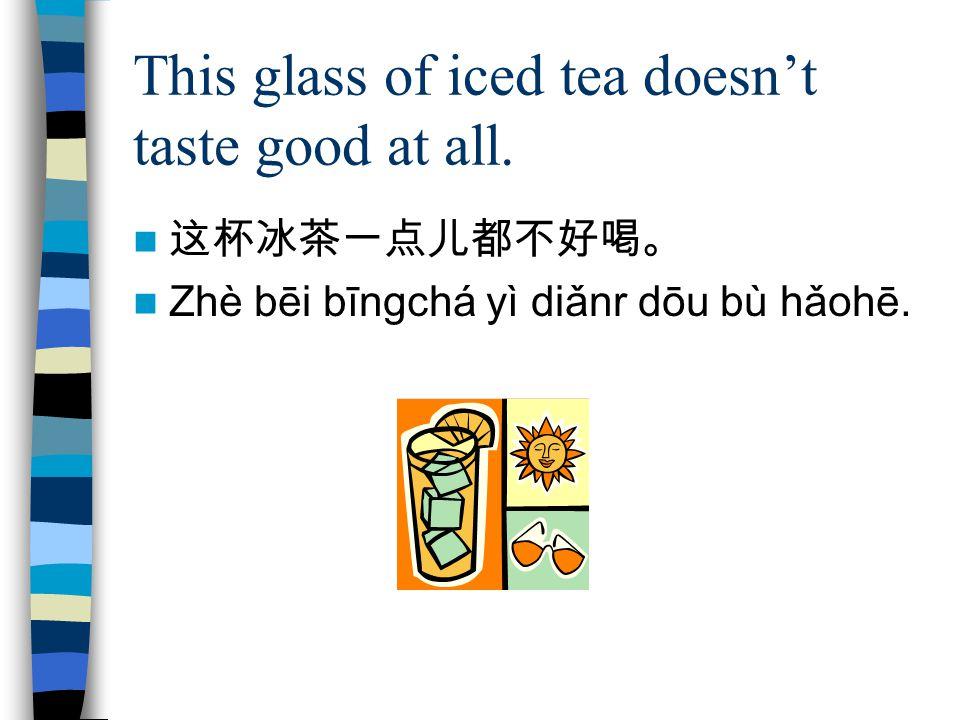 This glass of iced tea doesn't taste good at all. 这杯冰茶一点儿都不好喝。 Zhè bēi bīngchá yì diǎnr dōu bù hǎohē.