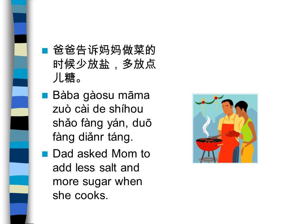 爸爸告诉妈妈做菜的 时候少放盐,多放点 儿糖。 Bàba gàosu māma zuò cài de shíhou shǎo fàng yán, duō fàng diǎnr táng. Dad asked Mom to add less salt and more sugar when she c