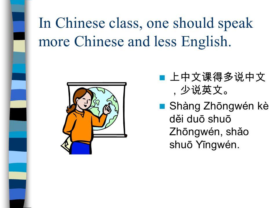 In Chinese class, one should speak more Chinese and less English. 上中文课得多说中文 ,少说英文。 Shàng Zhōngwén kè děi duō shuō Zhōngwén, shǎo shuō Yīngwén.