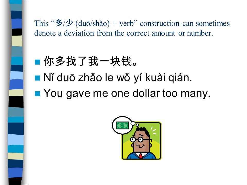 """This """" 多 / 少 (duō/shǎo) + verb"""" construction can sometimes denote a deviation from the correct amount or number. 你多找了我一块钱。 Nǐ duō zhǎo le wǒ yí kuài q"""