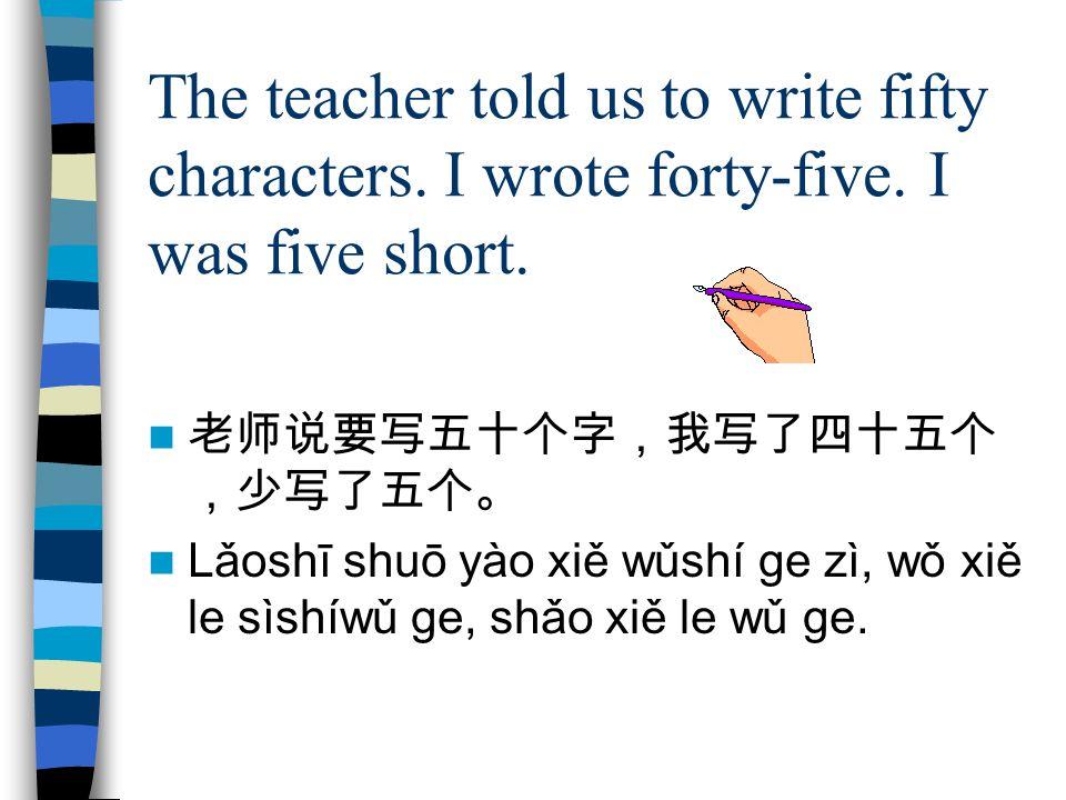 The teacher told us to write fifty characters. I wrote forty-five. I was five short. 老师说要写五十个字,我写了四十五个 ,少写了五个。 Lǎoshī shuō yào xiě wǔshí ge zì, wǒ xiě