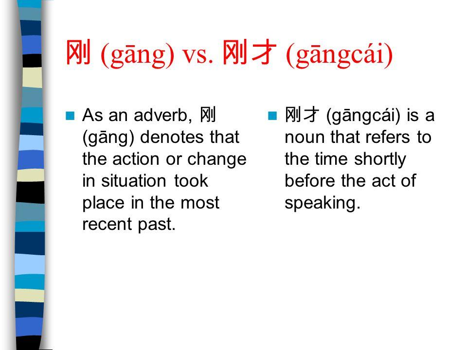 刚 (gāng) vs. 刚才 (gāngcái) As an adverb, 刚 (gāng) denotes that the action or change in situation took place in the most recent past. 刚才 (gāngcái) is a