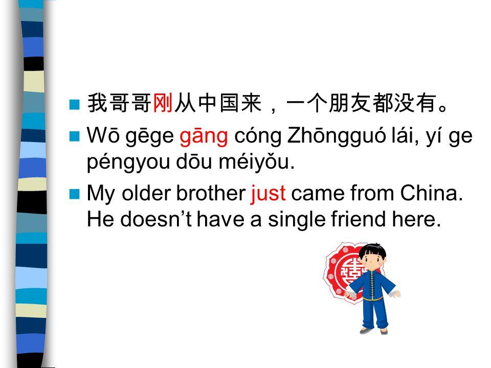 我哥哥刚从中国来,一个朋友都没有。 Wō gēge gāng cóng Zhōngguó lái, yí ge péngyou dōu méiyǒu. My older brother just came from China. He doesn't have a single friend her