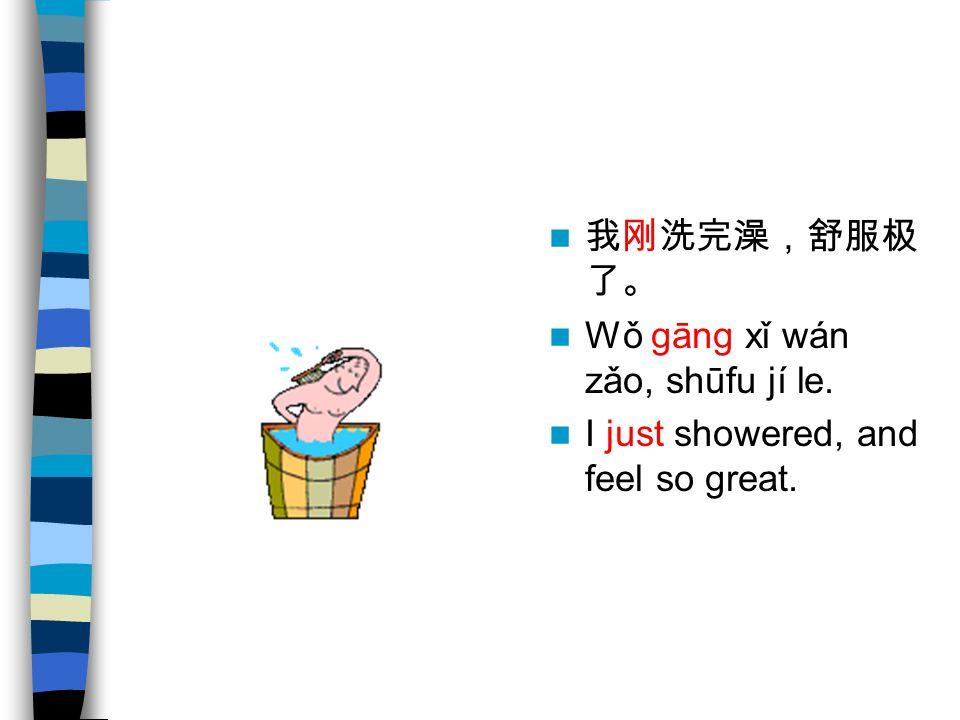 我刚洗完澡,舒服极 了。 Wǒ gāng xǐ wán zǎo, shūfu jí le. I just showered, and feel so great.