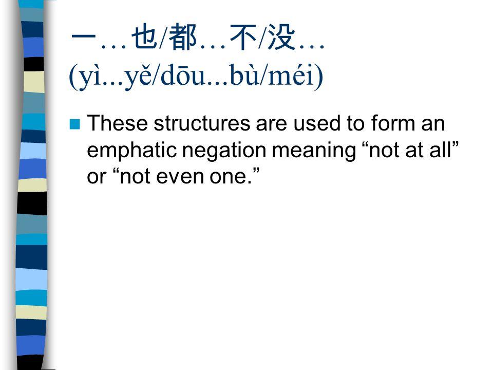 "一 … 也 / 都 … 不 / 没 … (yì...yě/dōu...bù/méi) These structures are used to form an emphatic negation meaning ""not at all"" or ""not even one."""