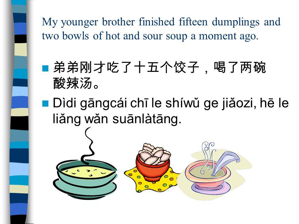My younger brother finished fifteen dumplings and two bowls of hot and sour soup a moment ago. 弟弟刚才吃了十五个饺子,喝了两碗 酸辣汤。 Dìdi gāngcái chī le shíwǔ ge jiǎo